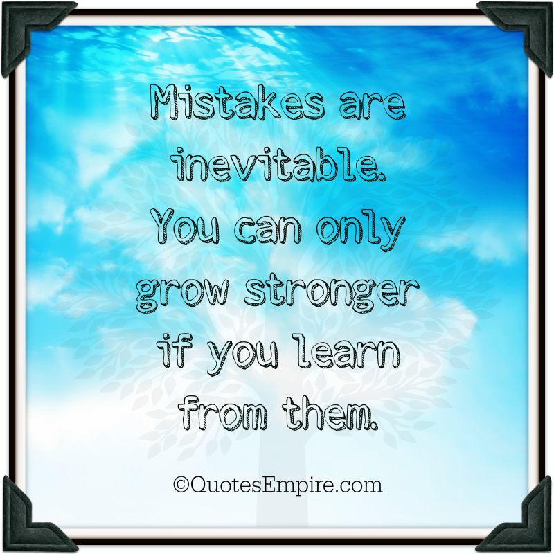 Mistakes are inevitable. You can only grow stronger if you learn from them. ?