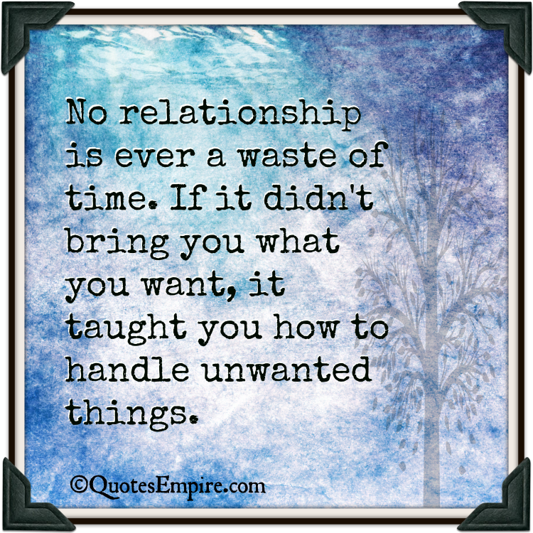 No relationship is ever a waste of time. If it didn't bring you what you want, it taught you how to handle unwanted things.