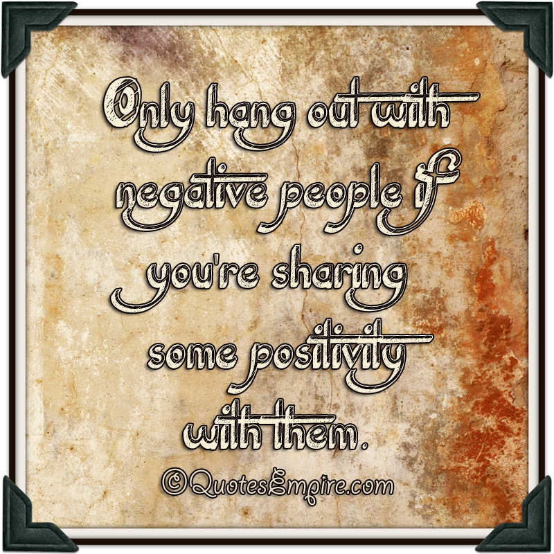 Only hang out with negative people if you're sharing some positivity with them