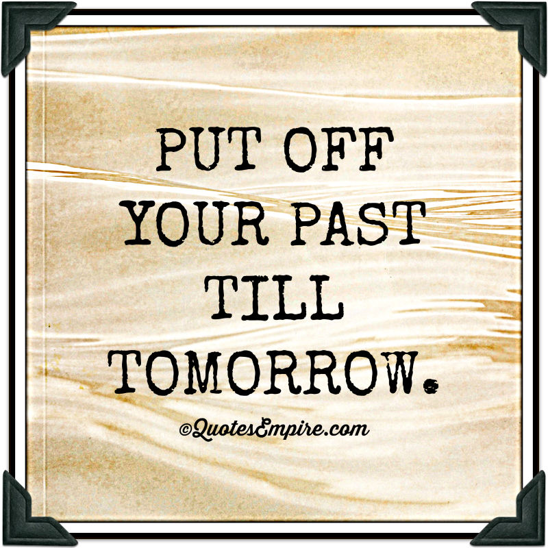 PUT OFF YOUR PAST TILL TOMORROW.