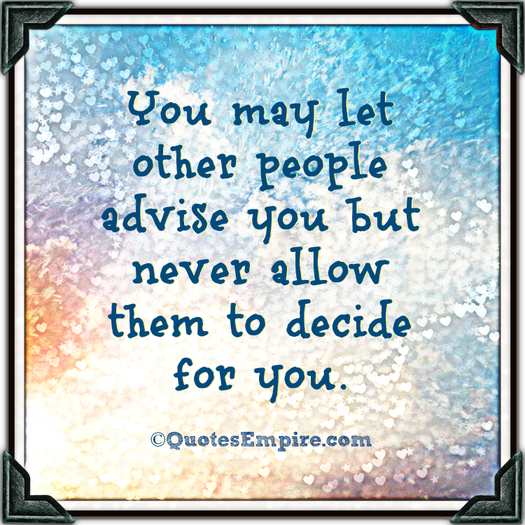You may let other people advise you but never allow them to decide for you.
