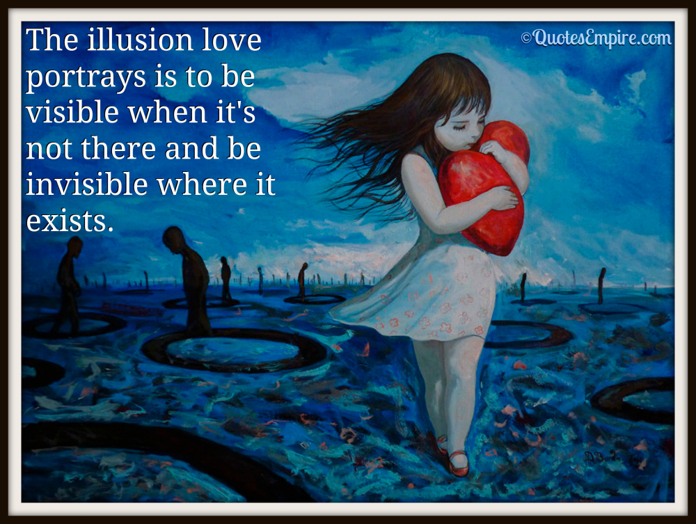 The illusion love portrays is to be visible when it's not there and be invisible where it exists.