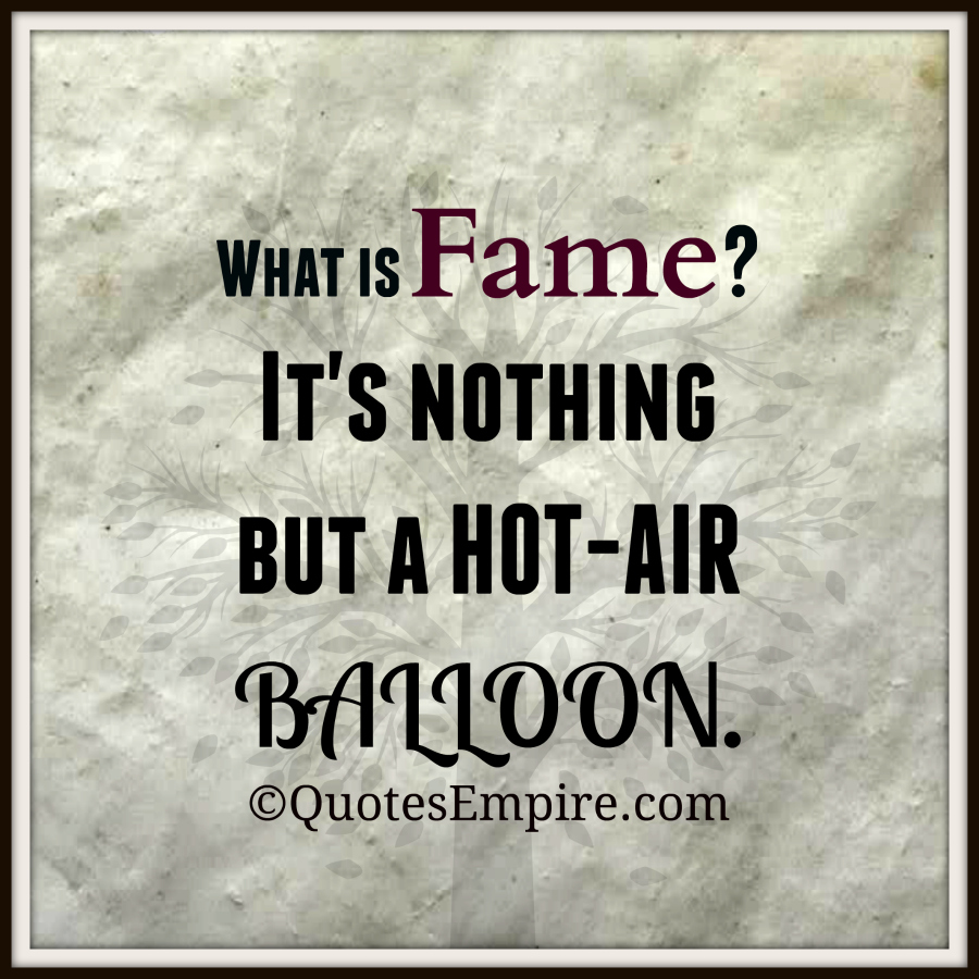 What is Fame. It's nothing but a HOT-AIR BALLOON
