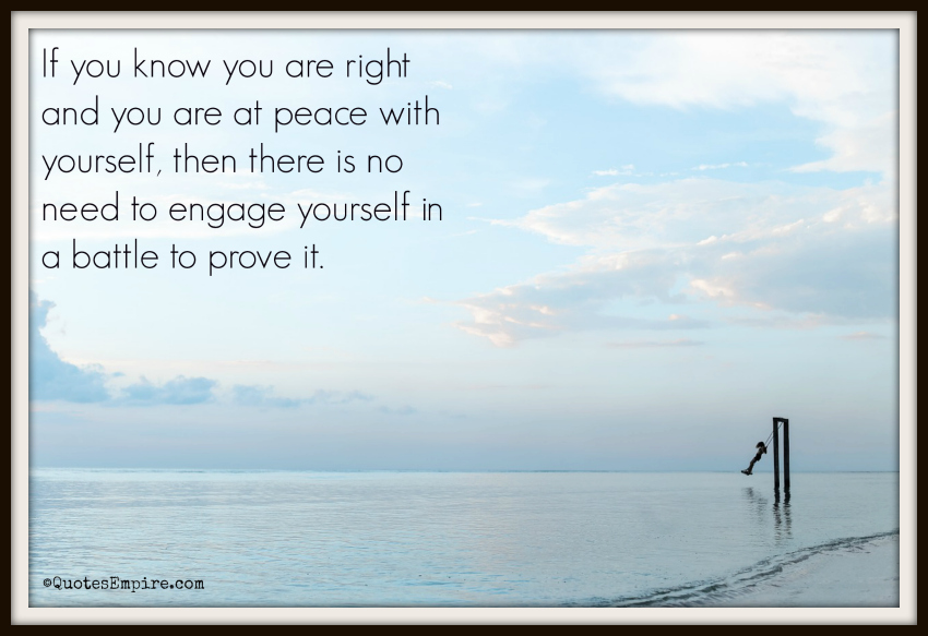 If you know you are right and you are at peace with yourself, then there is no need to engage yourself in a battle to prove it.