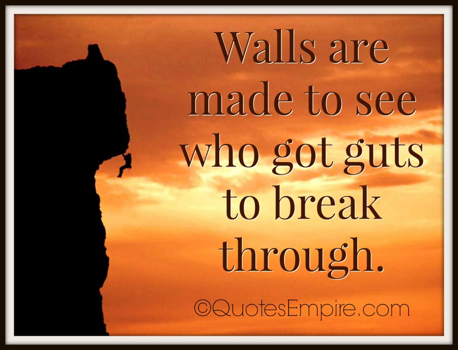 Walls are made to see who got guts to break through.