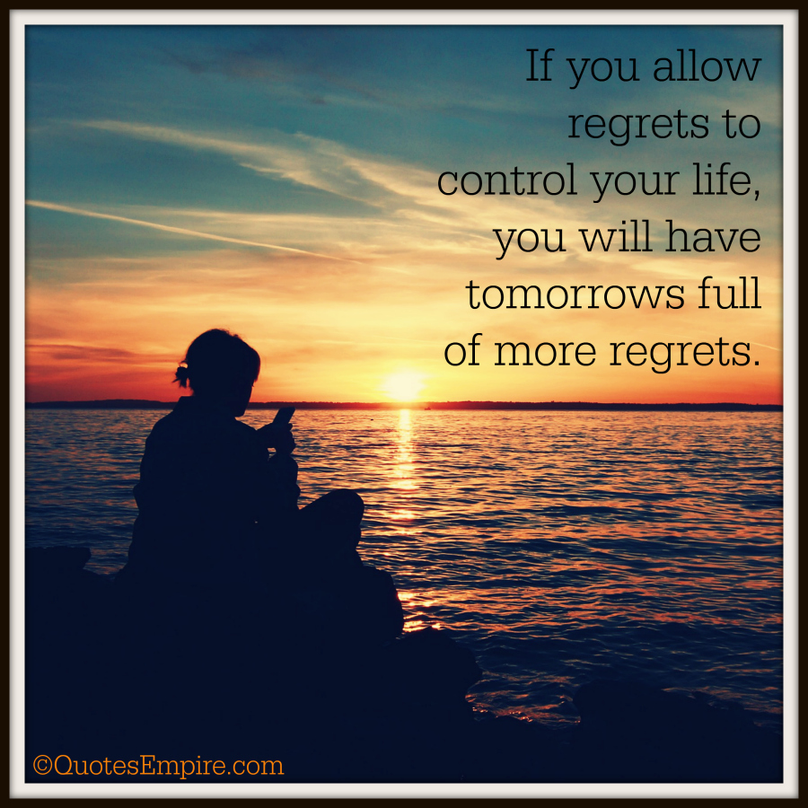 Do not allow regrets to control your life