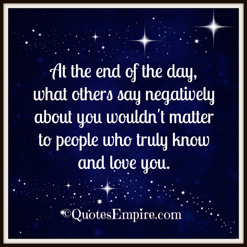 At the end of the day, what others say negatively about you wouldn't matter to people who truly know and love you.